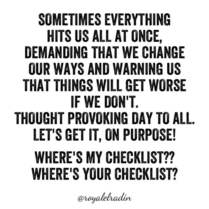 SOMETIMES EVERYTHING HITS  YOU ALL AT ONCE, DEMANDING THAT YOU CHANGE YOUR WAYS AND WARNING YOU THAT THINGS WILL GET WORSE IF YOU DON'T. THOUGHT PROVOKING DAY TO ALL. LET'S GET IT, ON PURPOSE!   WHERE'S MY CHECKLIST?? WHERE'S YOUR CHECKLIST?