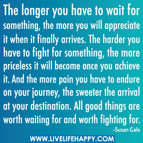 """""""The longer you have to wait for something, the more you will appreciate it when it finally arrives. The harder you have to fight for something, the more priceless it will become once you achieve it. And the more pain you have to endure on your journey, the sweeter the arrival at your destination. All good things are worth waiting for and worth fighting for."""" -Susan GaleWorth Wait, Remember This, Good Things, Inspiration Words, Cheesy Quotes, Life Lessons, Worth Fight, Inspiration Quotes, True Stories"""
