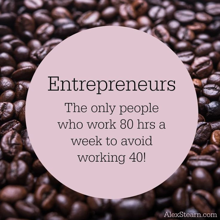 Entrepreneurs, the only people to work 80 hours a week to avoid working 40.