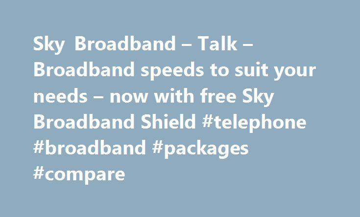 Sky Broadband – Talk – Broadband speeds to suit your needs – now with free Sky Broadband Shield #telephone #broadband #packages #compare http://broadband.remmont.com/sky-broadband-talk-broadband-speeds-to-suit-your-needs-now-with-free-sky-broadband-shield-telephone-broadband-packages-compare/  #broadband ireland # Sky Broadband, Fibre & Talk Here's the legal bit 10 a month Box Sets: HD package for 10 per month for 12 months. The then current price applies after the offer period. See…