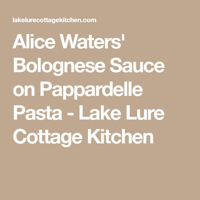 Alice Waters' Bolognese Sauce on Pappardelle Pasta - Lake Lure Cottage Kitchen