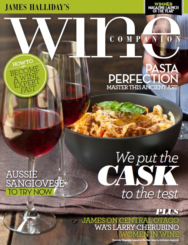 Issue 9 Apr/May 2013   Stefano de Pieri's pasta-making secrets, Aussie sangiovese, we chat with WA winemaker Larry Cherubino and James Halliday's does Central Otago. Become a wine expert – you can fast-track your wine knowledge with our approachable tips! Wine Communicator of the Year Tyson Stelzer checks in with cask wines, Jancis Robinson MW shares a few of her favourite wines, we talk to women in the industry, look into organic wine cover Orange and Mudgee plus bring you 200 wine reviews.