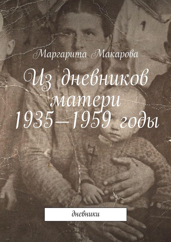 Издневников матери. 1935—1959годы - Маргарита Макарова — Ridero