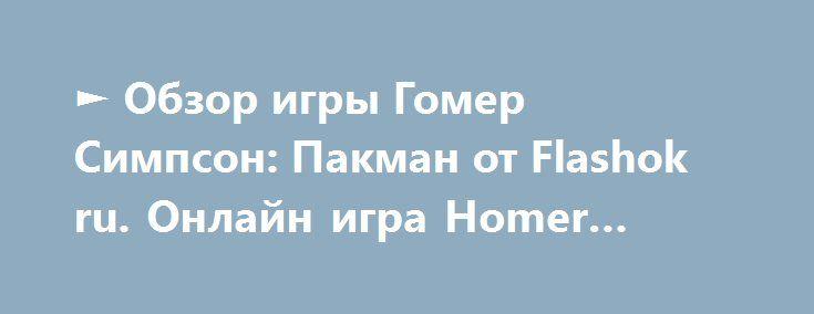 ► Обзор игры Гомер Симпсон: Пакман от Flashok ru. Онлайн игра Homer Simpson Pacman.