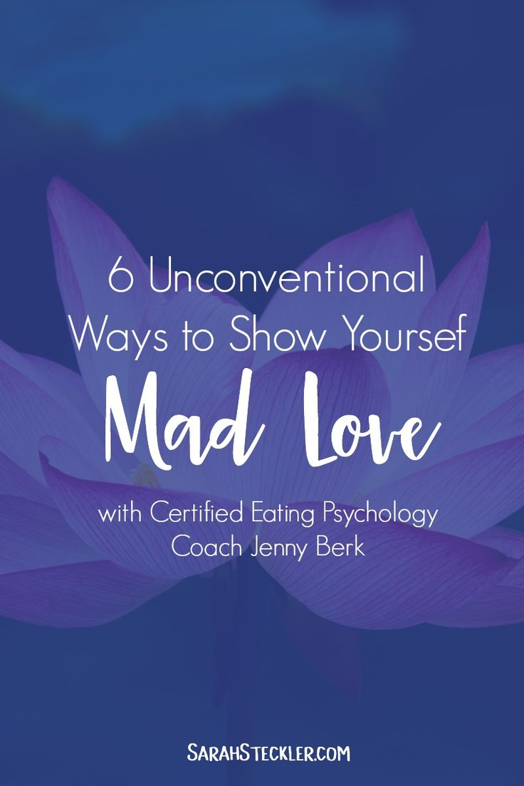 6 Unconventional Ways to Show Yourself Mad Love   Certified Eating Psychology Coach Jenny Berk of Jenny Eden Coaching shares 6 amazing and inspiring ways to show yourself some mad love that you might not have thought of before!