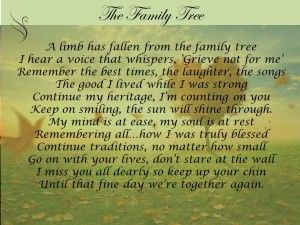 Family Tree Funeral Poem:A limb has fallen from the family tree I hear a voice that whispers, 'Grieve not for me' Remember the best times, the laughter, the songs The good I lived while I was strong Continue my heritage, I'm counting on you Keep on smiling, the sun will shine through. My mind is at ease, my soul is at rest Remembering all…how I was truly blessed Continue traditions, no matter how small Go on with your lives, don't stare at the wall I miss you all dearly so keep up your