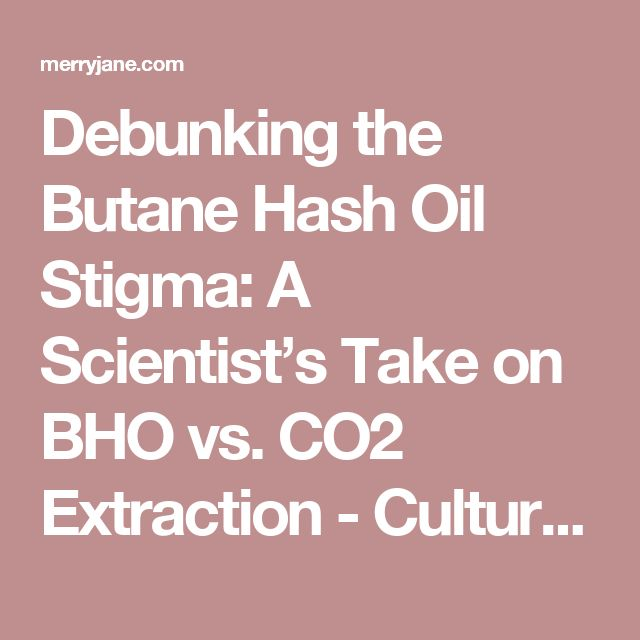 Debunking the Butane Hash Oil Stigma: A Scientist's Take on BHO vs. CO2 Extraction - Culture | MERRY JANE