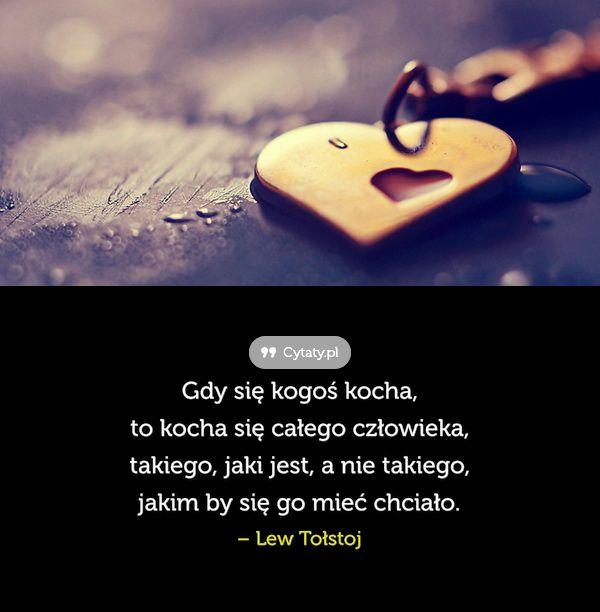Gdy się kogoś kocha, to kocha się całego człowieka, takiego, jaki jest, a nie takiego, ...