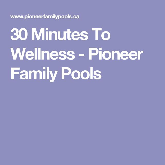 30 Minutes To Wellness - Pioneer Family Pools