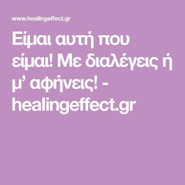 Είμαι αυτή που είμαι! Με διαλέγεις ή μ' αφήνεις! - healingeffect.gr