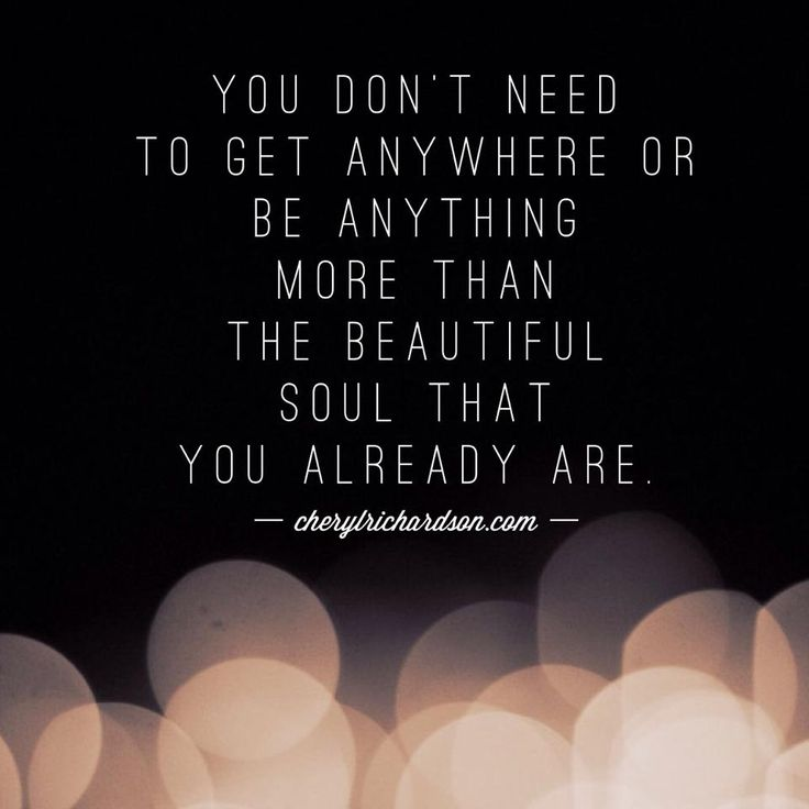 You Don't need to get anywhere or be anything more than the beautiful soul that you already are. Cheryl Richardson www.lovehealsus.net