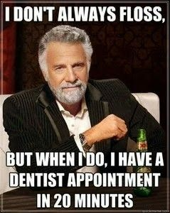 I don't always floss, but when I do, I have a dentist appointment in 20 minutes.