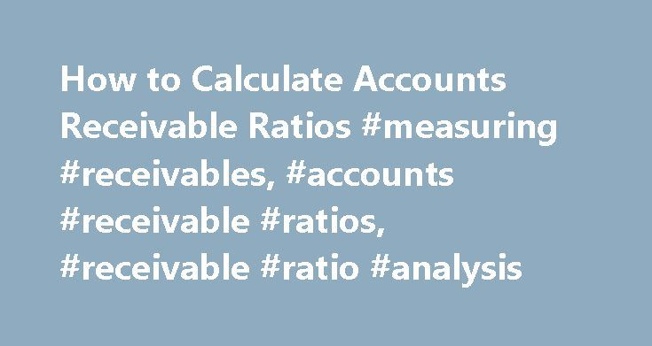 How to Calculate Accounts Receivable Ratios #measuring #receivables, #accounts #receivable #ratios, #receivable #ratio #analysis http://jacksonville.remmont.com/how-to-calculate-accounts-receivable-ratios-measuring-receivables-accounts-receivable-ratios-receivable-ratio-analysis/  # Accounts Receivable Ratios Ratio analysis can be used to tell how well you are managing your accounts receivable. The two most common ratios for accounts receivable are turnover and number of days in receivables…
