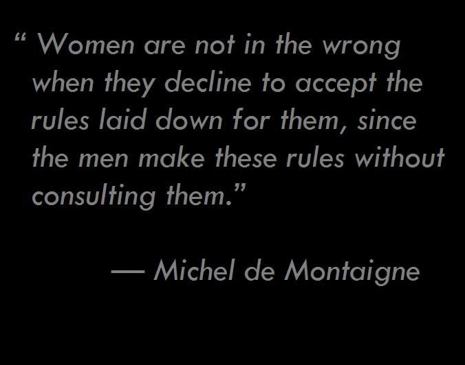 """Women are not in the wrong when they decline to accept the rules laid down for them, since the men make these rules without consulting them.""  —	 Michel de Montaigne (1533 - 1592)"