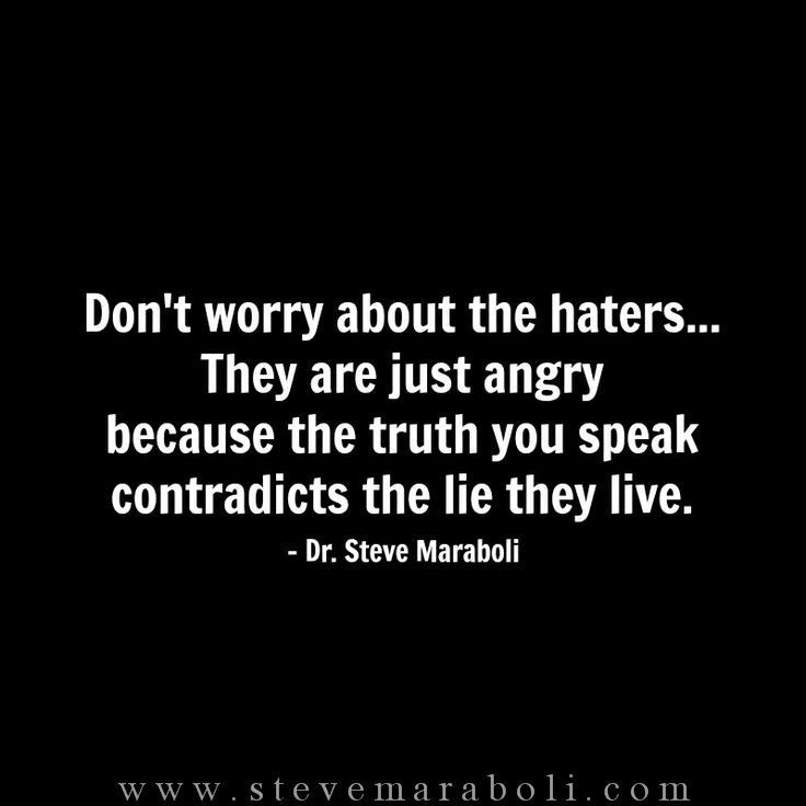 Don't worry about the haters... They are just angry because the truth you speak contradicts the lie they live. - Dr. Steve Maraboli