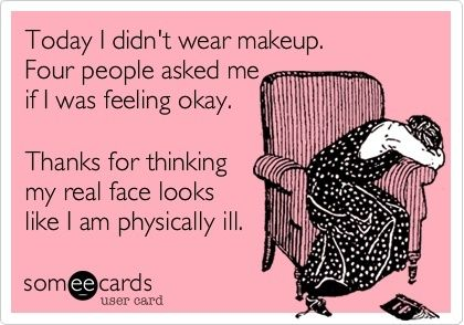 "Story of my life! ""Are you sick?"" ""Are you tired?""  NO I JUST DIDNT WEAR AN OUNCE OF MAKE UP"