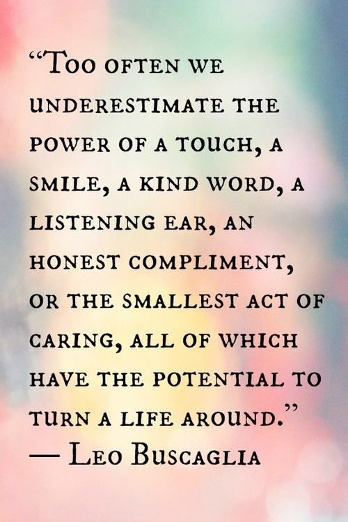 """""""Too often we underestimate the power of a touch, a smile, a kind word, a listening ear, an honest compliment, or the smallest act of caring, all of which have the potential to turn a life around."""" -Leo Buscaglia  YES YES YES"""
