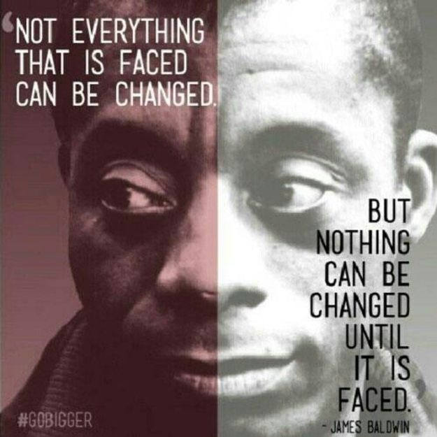 James Baldwin speaks... Not everything this is faced can be changed, but nothing can be changed until it is faced.