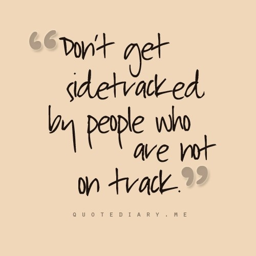 Dont Get Sidetracked By People Who Are Not On Track Quotes At