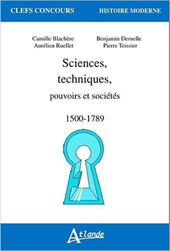 SCIENCES, TECHNIQUES, pouvoirs et sociétés, 1500-1789 - Camille Blachère, Benjamin Deruelle, Aurélien Ruellet, Pierre Teissier