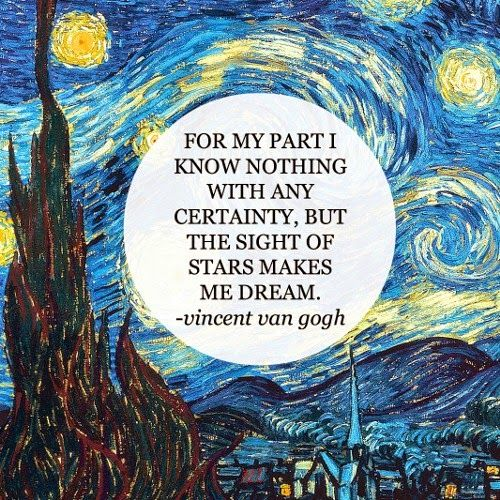 For my part I know nothing with any certainty, but the sight of the stars makes me dream.  Vincent van Gogh Castles Crowns and Cottages: Dear travelers