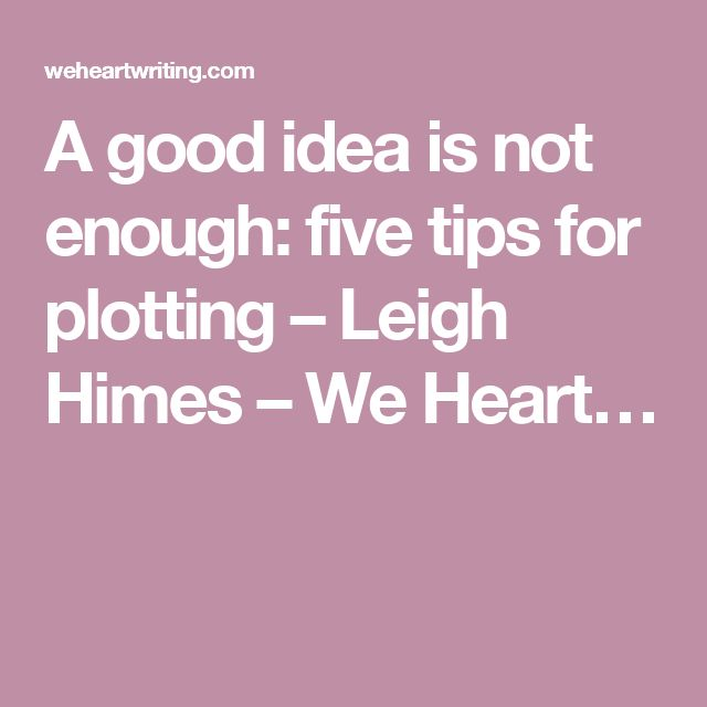 A good idea is not enough: five tips for plotting – Leigh Himes – We Heart…