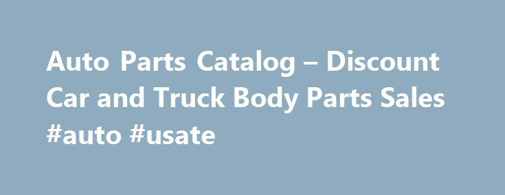 Auto Parts Catalog – Discount Car and Truck Body Parts Sales #auto #usate http://auto.remmont.com/auto-parts-catalog-discount-car-and-truck-body-parts-sales-auto-usate/  #auto body parts online # Auto Parts Catalog – Discount Car and Truck Body Parts Sales Discount Auto and Truck Parts Catalog Auto Part types Best Auto Body Parts Supplier We are here to care for all of your auto body parts, aftermarket car parts and all related aftermarket auto body parts needs, specialty requirements…