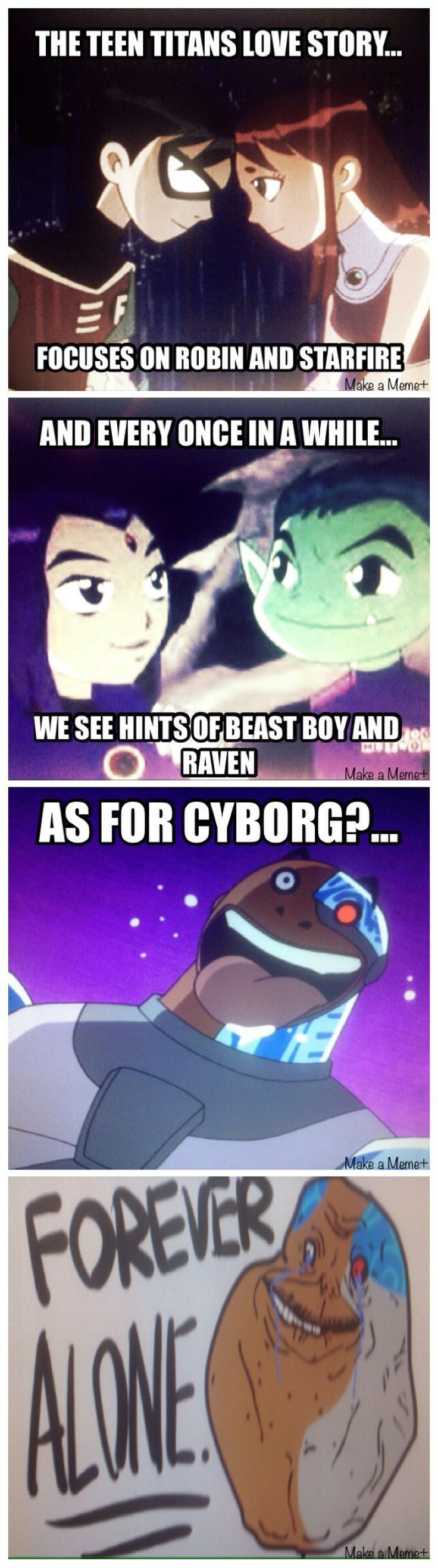Poor Cyborg, he is forever alone!!! Well I think there was too much Robin and Starfire love in my opinion. I'am a big supporter of Raven and BeastBoy and I think if they made a sixth season then it would have a lot of Raven and BeastBoy love. Come on let's face it, everyone knew from like the first season Robin and Starfire would be together. I mean duh, he thinks she's hot!!!! Also they kissed and had a lot of moments, but Raven and BeastBoy. Come on opposites attract!!!