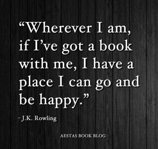 """""""Whereever I am, if I've got a book with me, I have a place I can go and be happy."""" --JK Rowling"""