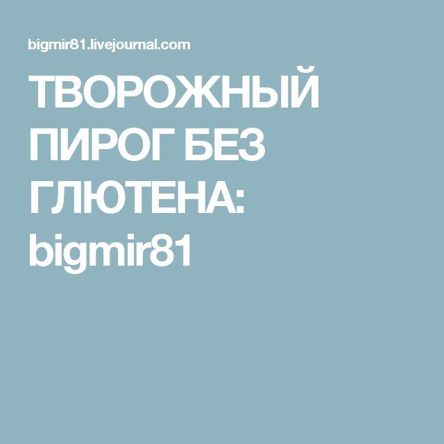 ТВОРОЖНЫЙ ПИРОГ БЕЗ ГЛЮТЕНА: bigmir81