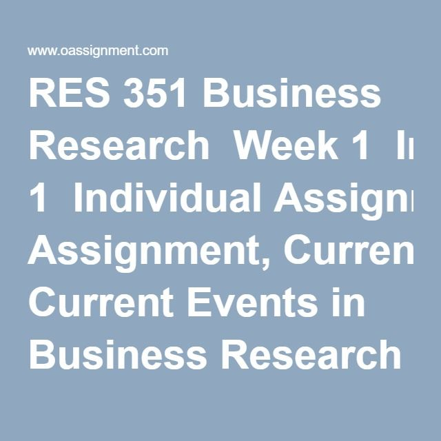 RES 351 Business Research  Week 1  Individual Assignment, Current Events in Business Research  Discussion Question 1, 2, 3  Week 2  Individual Assignment, Business Research Ethics  Weekly Summary  Discussion Questions 1, 2, 3, 4  Week 3  Individual Assignment, The Responsibility Project  Individual Assignment, Stages of Research Process  Individual Assignment, BE4-1, P4-2A, P4-3A  Individual Assignment, Understanding Business Research Terms and Concepts, Part 1  Team Assignment, Preparing…
