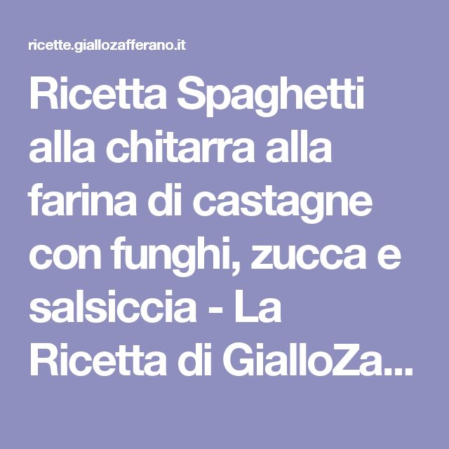 Ricetta Spaghetti alla chitarra alla farina di castagne con funghi, zucca e salsiccia - La Ricetta di GialloZafferano