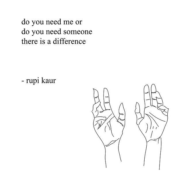 """""""Do you need me, or do you need someone? There is a difference."""" - Rupi Kuar"""