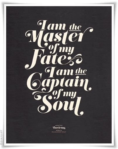 I'm the master of my fate, I'm the captain of my soul.