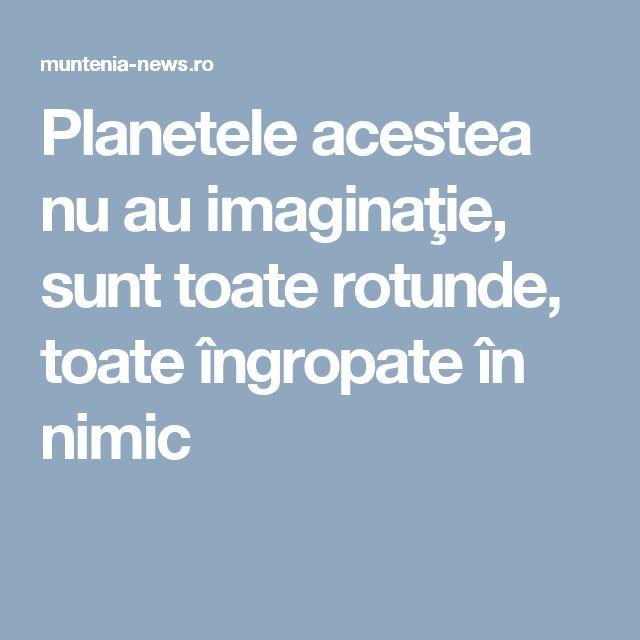 Planetele acestea nu au imaginaţie, sunt toate rotunde, toate îngropate în nimic