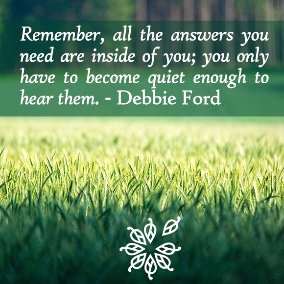 """Remember, all the answers you need are inside of you; you only have to become quiet enough to hear them."" - Debbie Ford"