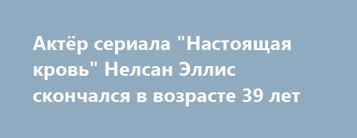 """Актёр сериала """"Настоящая кровь"""" Нелсан Эллис скончался в возрасте 39 лет http://oane.ws/2017/07/09/akter-seriala-nastoyaschaya-krov-nelsan-ellis-skonchalsya-v-vozraste-39-let.html  Актер сериала """"Настоящая кровь"""" Нелсан Эллис скончался в возрасте 39 лет, сообщает BBC News, ссылаясь на сведения его менеджера Эмили Джерсон. Причина смерти знаменитости устанавливается, как сообщается, у Эллиса были проблемы со здоровьем."""
