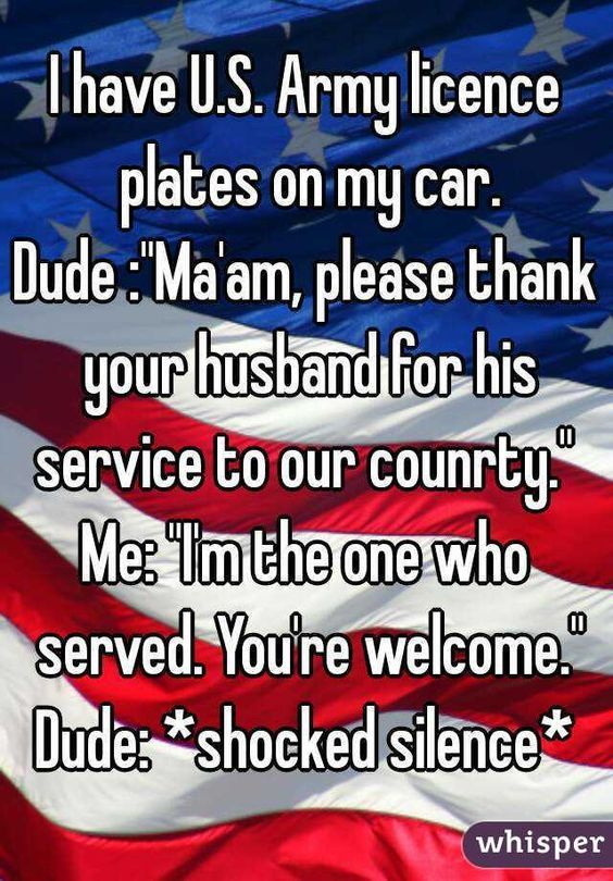"""""""I have U.S. Army licence plates on my car. Dude :""""Ma'am, please thank your husband for his service to our counrty.""""  Me: """"I'm the one who served. You're welcome."""" Dude: *shocked silence*  """":"""