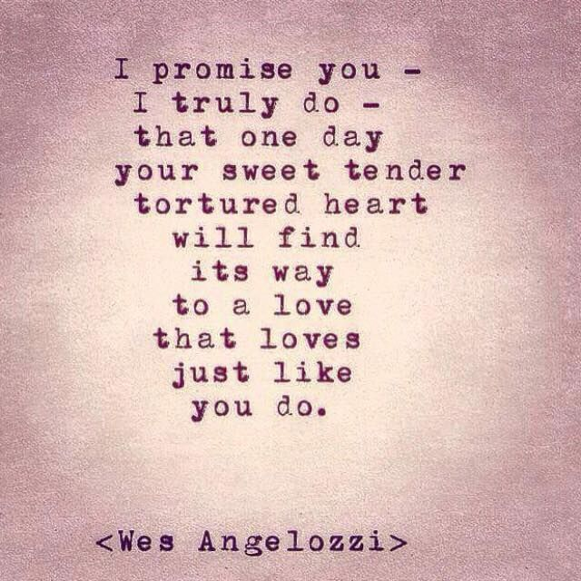 I promise you- I truly do that one day your sweet tender tortured heart will find its way to a love that loves just like you do.