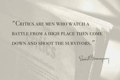 """""""Critics are men who watch a battle from a high place then come down and shoot the survivors."""" -Earnest Hemingway"""