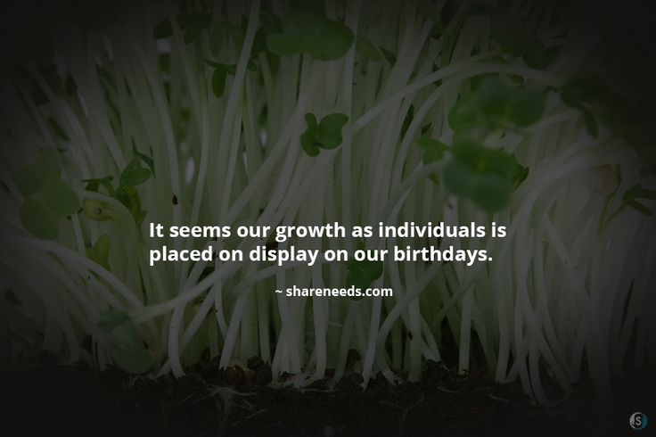 It seems our growth as individuals is placed on display on our birthdays.
