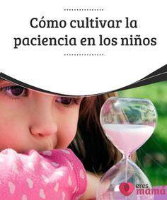 Cómo #cultivar la #paciencia en los #niños La #paciencia al igual que muchos buenos #hábitos se aprenden, solo ten en cuenta que para él es difícil entender conceptos como el tiempo.
