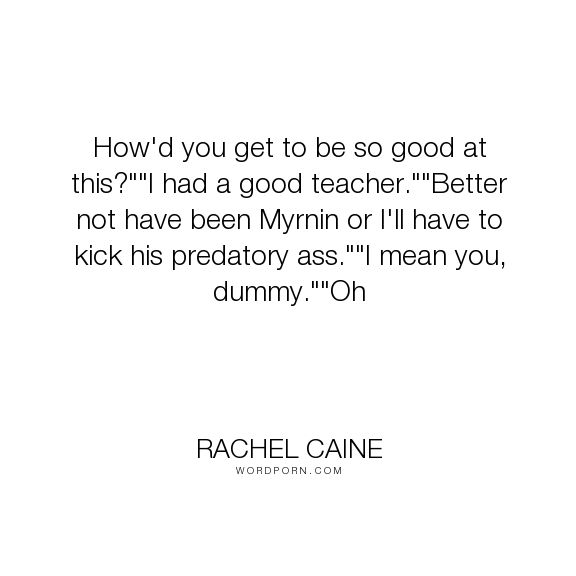 """Rachel Caine - """"How'd you get to be so good at this?""""""""I had a good teacher.""""""""Better not have been..."""". humor, funny, vampire, vampires, morganville-vampires, teacher, claire-danvers, shane-collins, myrnin, ghost-town, rachel-caine"""