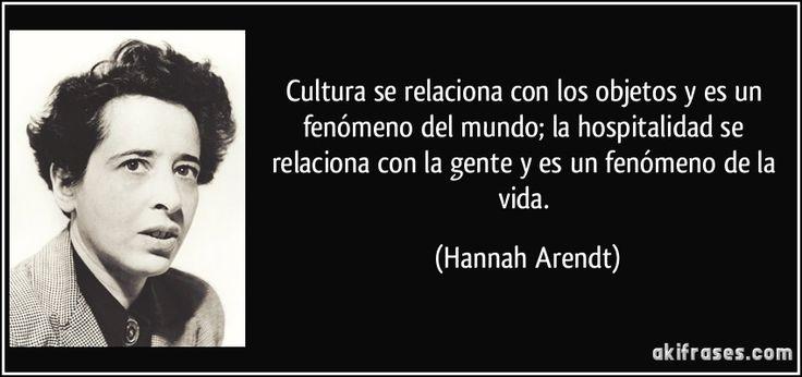 Cultura se relaciona con los objetos y es un fenómeno del mundo; la hospitalidad se relaciona con la gente y es un fenómeno de la vida. (Hannah Arendt)