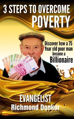 3 Steps to Overcome Poverty: Discover How a 75-Year-Old Poor Man Became a Billionaire by Richmond Donkor, http://www.amazon.com/dp/B00HXTWROI/ref=cm_sw_r_pi_dp_A.3etb1R4RR95
