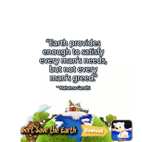 """Earth provides enough to satisfy every man's needs, but not every man's greed.""  ― Mahatma Gandhi https://itunes.apple.com/us/app/bert-save-earth-hd-educational/id892086298?ls=1&mt=8"