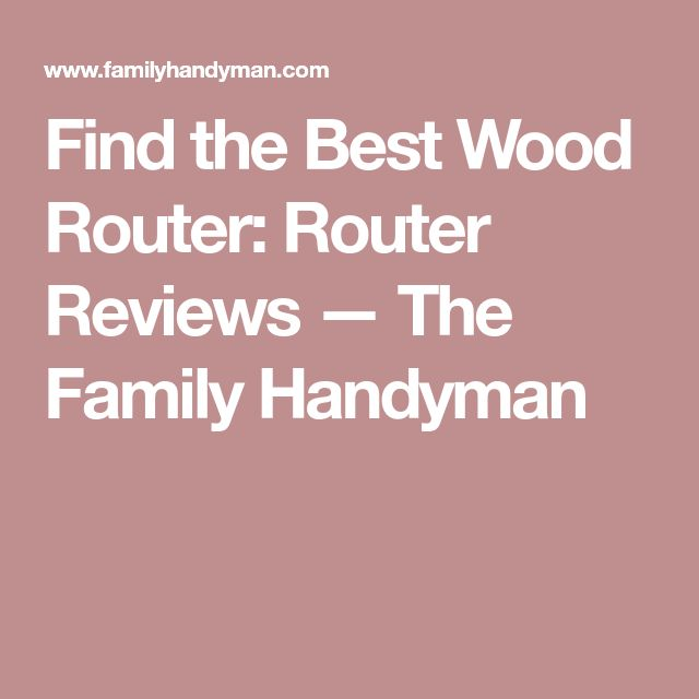 Find the Best Wood Router: Router Reviews — The Family Handyman