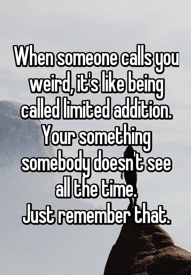 """""""When someone calls you weird, it's like being called limited addition. Your something somebody doesn't see all the time. Just remember that."""""""