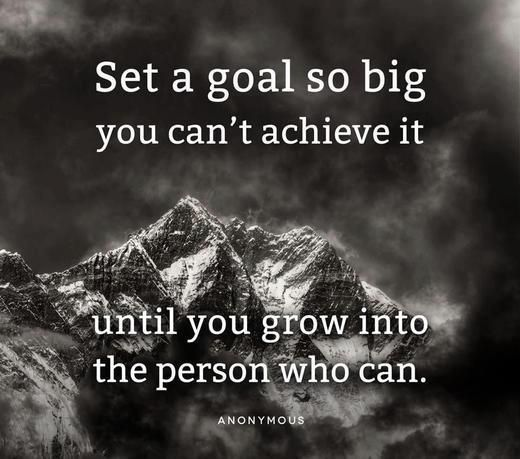 Set a goal so big you can't achieve it until you grow into the person who can.