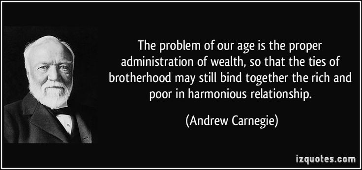 The problem of our age is the proper administration of wealth, so that the ties of brotherhood may still bind together the rich and poor in harmonious relationship. (Andrew Carnegie) #quotes #quote #quotations #AndrewCarnegie